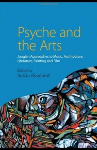 Psyche and the Arts: Jungian Approaches to Music, Architecture, Literature, Painting and Film