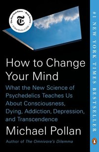 HOW TO CHANGE YOUR MIND: WHAT THE NEW SCIENCE OF PSYCHADELICS TEACHES US ABOUT CONSCIOUSNESS, DYING, ADDICTION, DEPRESSION,