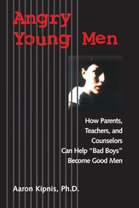 """Angry Young Men: How Parents, Teachers, and Counselors Can Help """"Bad Boys"""" Become Good Men"""