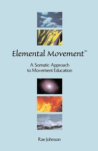 Elemental Movement: A Somatic Approach to Movement Education
